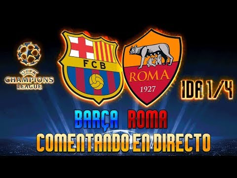 FC BARCELONA vs AS ROMA | COMENTANDO EN VIVO | 1/4 CUARTOS DE FINAL UEFA CHAMPIONS LEAGUE 2017/18