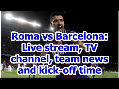 Roma vs Barcelona: Live stream, TV channel, team news and kick-off time