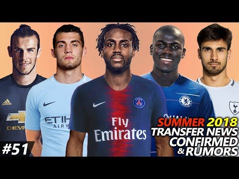 TRANSFER NEWS SUMMER 2018 CONFIRMED & RUMOURS #51 Ft. KOULIBALY, ROSE, KOVACIC, BALE, GOMES…